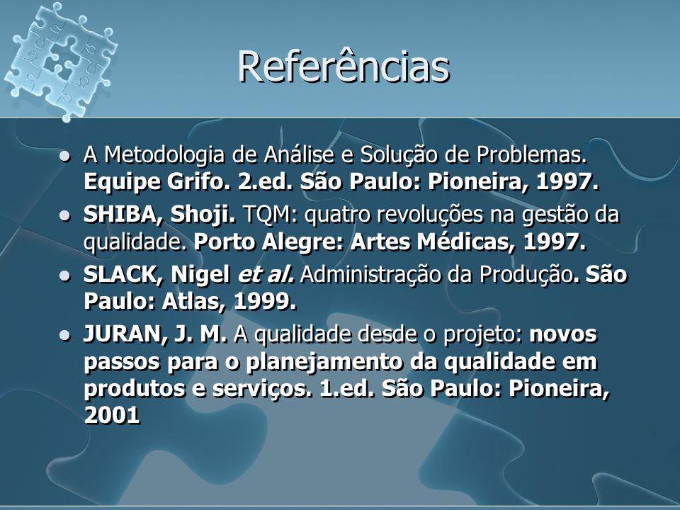 Referências A Metodologia de Análise e Solução de Problemas. Equipe Grifo. 2.ed. São Paulo: Pioneira, 1997. SHIBA, Shoji. TQM: quatro revoluções na ge