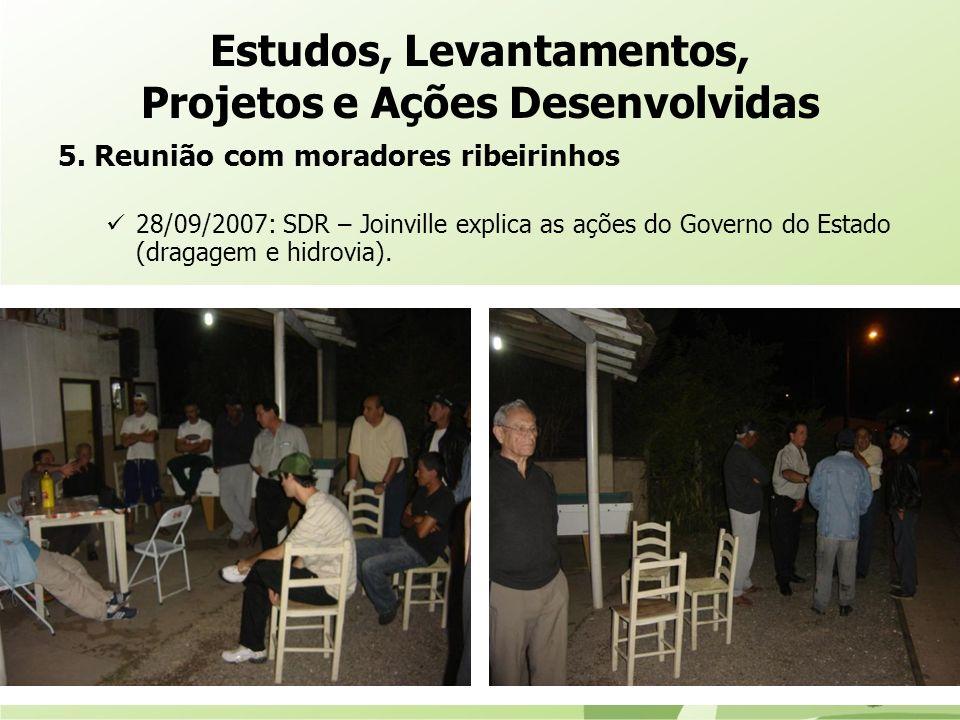 5. Reunião com moradores ribeirinhos 28/09/2007: SDR – Joinville explica as ações do Governo do Estado (dragagem e hidrovia). Estudos, Levantamentos,