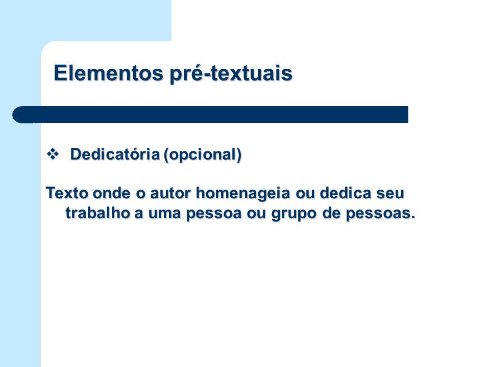 Elementos pré-textuais Dedicatória (opcional) Dedicatória (opcional) Texto onde o autor homenageia ou dedica seu trabalho a uma pessoa ou grupo de pes