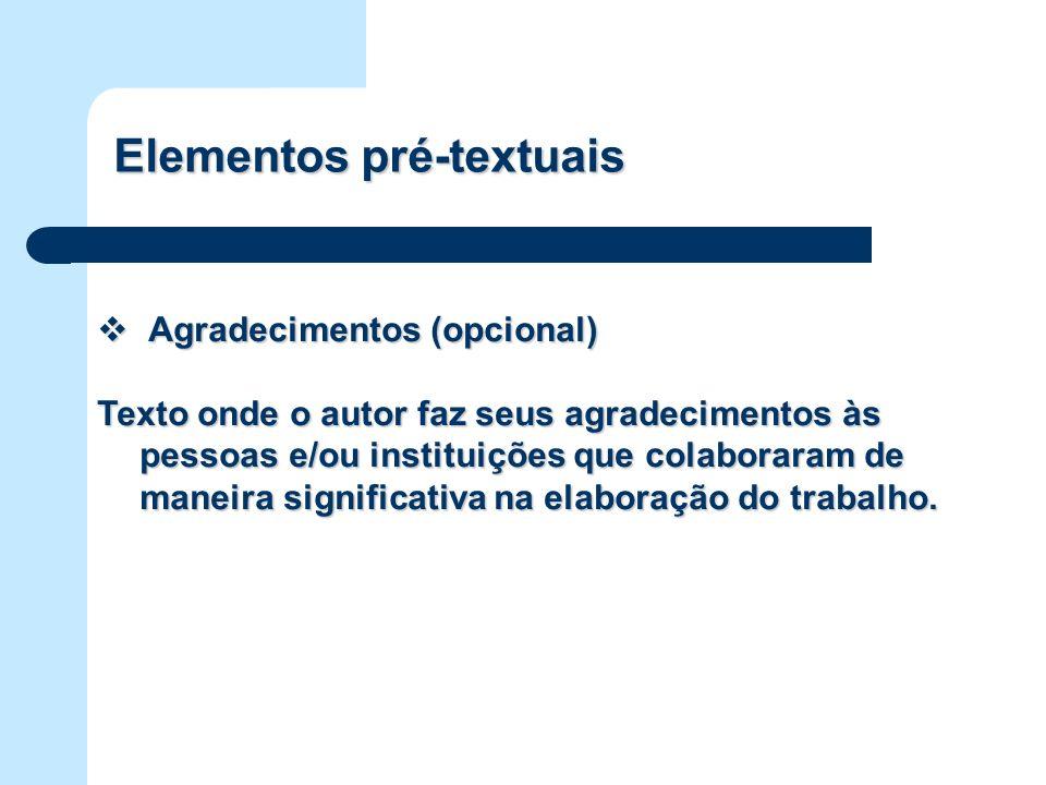 Elementos pré-textuais Agradecimentos (opcional) Agradecimentos (opcional) Texto onde o autor faz seus agradecimentos às pessoas e/ou instituições que