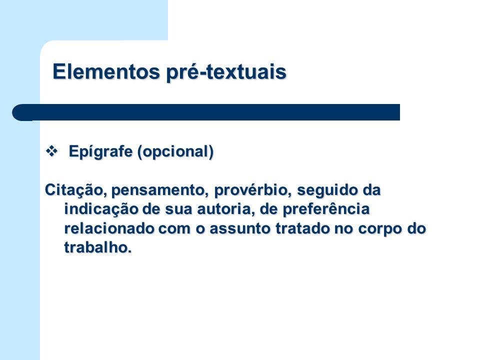 Elementos pré-textuais Epígrafe (opcional) Epígrafe (opcional) Citação, pensamento, provérbio, seguido da indicação de sua autoria, de preferência rel