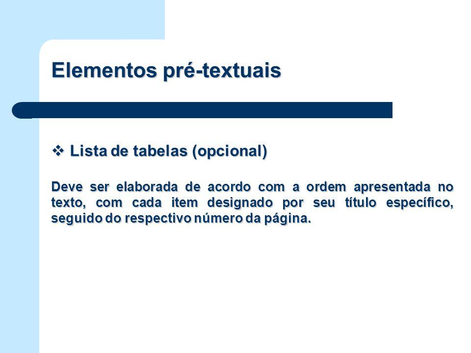 Elementos pré-textuais Lista de tabelas (opcional) Lista de tabelas (opcional) Deve ser elaborada de acordo com a ordem apresentada no texto, com cada