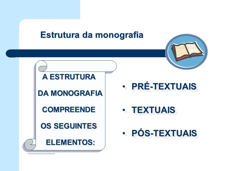 A ESTRUTURA DA MONOGRAFIA DA MONOGRAFIACOMPREENDE OS SEGUINTES ELEMENTOS: A ESTRUTURA DA MONOGRAFIA DA MONOGRAFIACOMPREENDE OS SEGUINTES ELEMENTOS: Estrutura da monografia PRÉ-TEXTUAISPRÉ-TEXTUAIS TEXTUAISTEXTUAIS PÓS-TEXTUAISPÓS-TEXTUAIS PRÉ-TEXTUAISPRÉ-TEXTUAIS TEXTUAISTEXTUAIS PÓS-TEXTUAISPÓS-TEXTUAIS