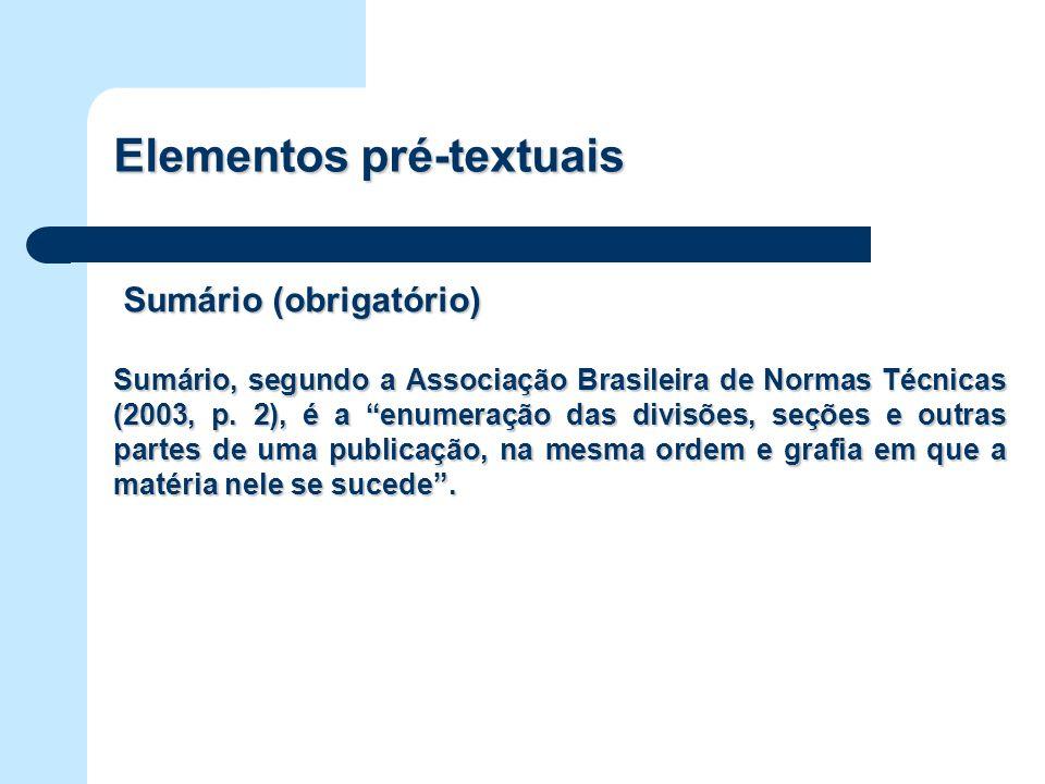 Elementos pré-textuais Sumário (obrigatório) Sumário (obrigatório) Sumário, segundo a Associação Brasileira de Normas Técnicas (2003, p. 2), é a enume