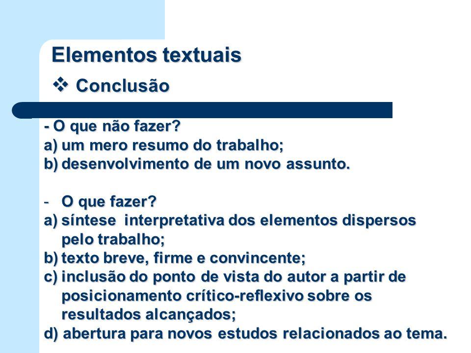 Elementos textuais Conclusão Conclusão - O que não fazer? a)um mero resumo do trabalho; b)desenvolvimento de um novo assunto. -O que fazer? a)síntese