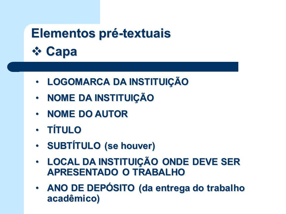 Elementos pré-textuais Capa Capa LOGOMARCA DA INSTITUIÇÃOLOGOMARCA DA INSTITUIÇÃO NOME DA INSTITUIÇÃONOME DA INSTITUIÇÃO NOME DO AUTORNOME DO AUTOR TÍTULOTÍTULO SUBTÍTULO (se houver)SUBTÍTULO (se houver) LOCAL DA INSTITUIÇÃO ONDE DEVE SER APRESENTADO O TRABALHOLOCAL DA INSTITUIÇÃO ONDE DEVE SER APRESENTADO O TRABALHO ANO DE DEPÓSITO (da entrega do trabalho acadêmico)ANO DE DEPÓSITO (da entrega do trabalho acadêmico)