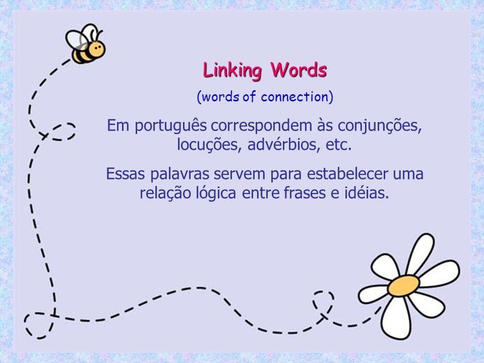 Linking Words (words of connection) Em português correspondem às conjunções, locuções, advérbios, etc. Essas palavras servem para estabelecer uma rela