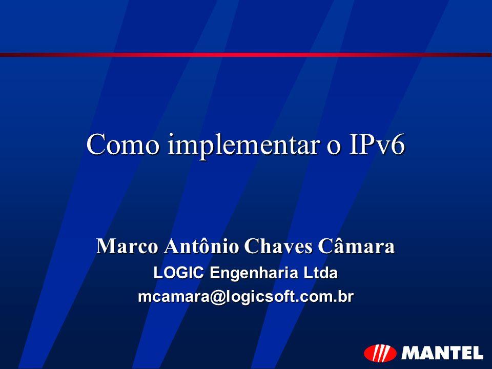 Como implementar o IPv6 Marco Antônio Chaves Câmara LOGIC Engenharia Ltda mcamara@logicsoft.com.br