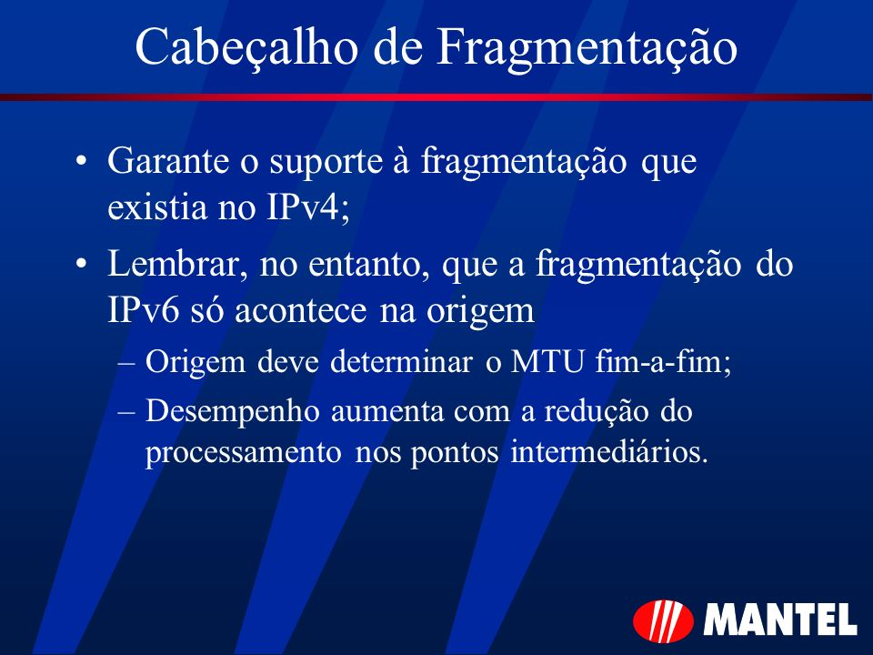 Cabeçalho de Fragmentação Garante o suporte à fragmentação que existia no IPv4; Lembrar, no entanto, que a fragmentação do IPv6 só acontece na origem