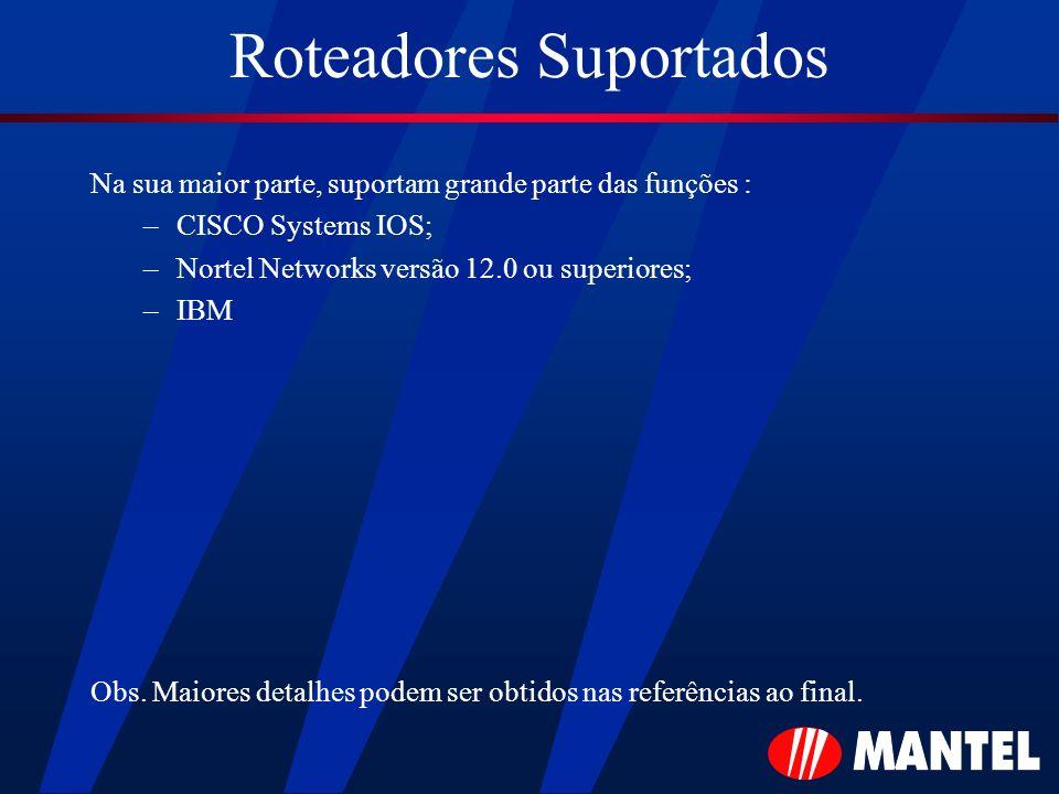 Roteadores Suportados Na sua maior parte, suportam grande parte das funções : –CISCO Systems IOS; –Nortel Networks versão 12.0 ou superiores; –IBM Obs