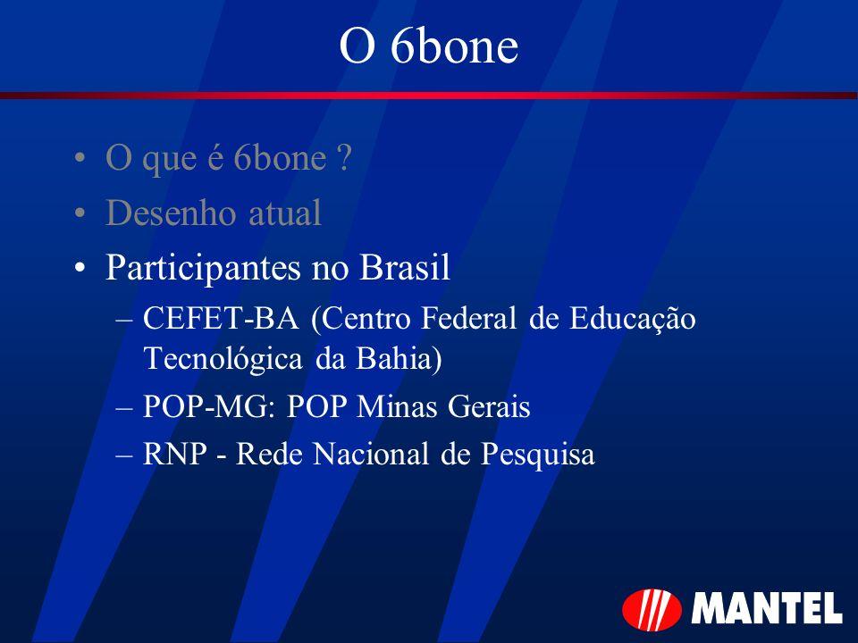 O 6bone O que é 6bone ? Desenho atual Participantes no Brasil –CEFET-BA (Centro Federal de Educação Tecnológica da Bahia) –POP-MG: POP Minas Gerais –R