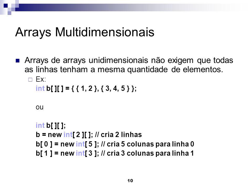 10 Arrays Multidimensionais Arrays de arrays unidimensionais não exigem que todas as linhas tenham a mesma quantidade de elementos. Ex: int b[ ][ ] =