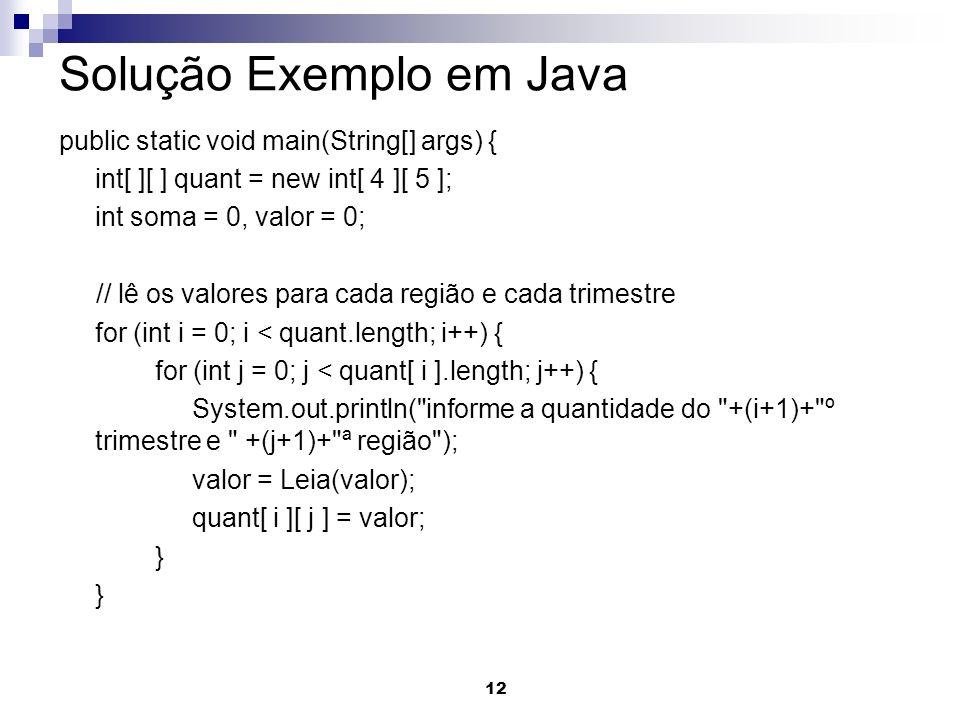12 Solução Exemplo em Java public static void main(String[] args) { int[ ][ ] quant = new int[ 4 ][ 5 ]; int soma = 0, valor = 0; // lê os valores para cada região e cada trimestre for (int i = 0; i < quant.length; i++) { for (int j = 0; j < quant[ i ].length; j++) { System.out.println( informe a quantidade do +(i+1)+ º trimestre e +(j+1)+ ª região ); valor = Leia(valor); quant[ i ][ j ] = valor; }
