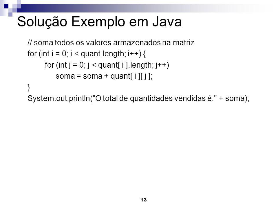 13 Solução Exemplo em Java // soma todos os valores armazenados na matriz for (int i = 0; i < quant.length; i++) { for (int j = 0; j < quant[ i ].length; j++) soma = soma + quant[ i ][ j ]; } System.out.println( O total de quantidades vendidas é: + soma);