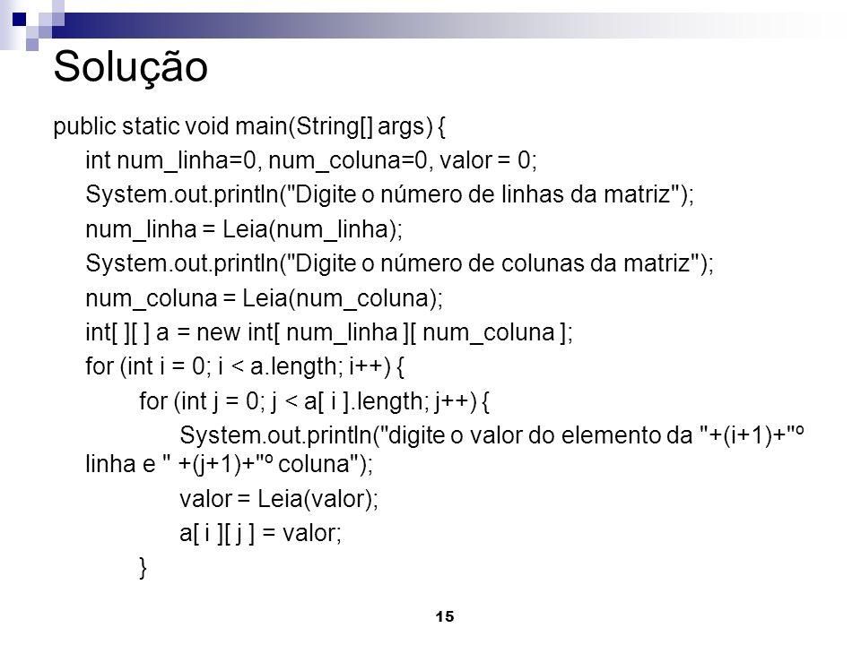 15 Solução public static void main(String[] args) { int num_linha=0, num_coluna=0, valor = 0; System.out.println( Digite o número de linhas da matriz ); num_linha = Leia(num_linha); System.out.println( Digite o número de colunas da matriz ); num_coluna = Leia(num_coluna); int[ ][ ] a = new int[ num_linha ][ num_coluna ]; for (int i = 0; i < a.length; i++) { for (int j = 0; j < a[ i ].length; j++) { System.out.println( digite o valor do elemento da +(i+1)+ º linha e +(j+1)+ º coluna ); valor = Leia(valor); a[ i ][ j ] = valor; }