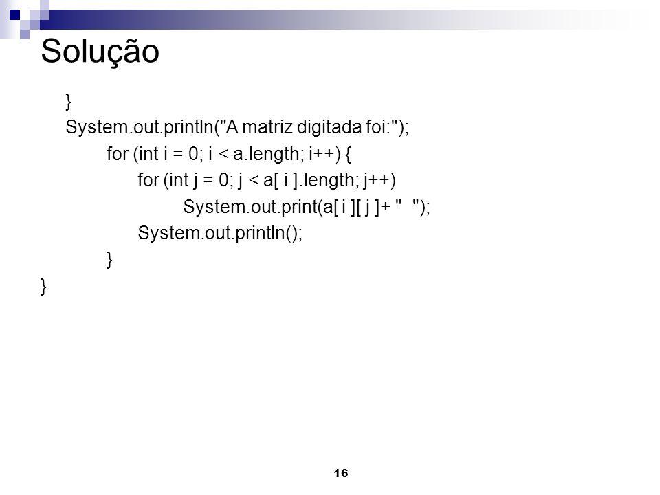 16 Solução } System.out.println( A matriz digitada foi: ); for (int i = 0; i < a.length; i++) { for (int j = 0; j < a[ i ].length; j++) System.out.print(a[ i ][ j ]+ ); System.out.println(); }