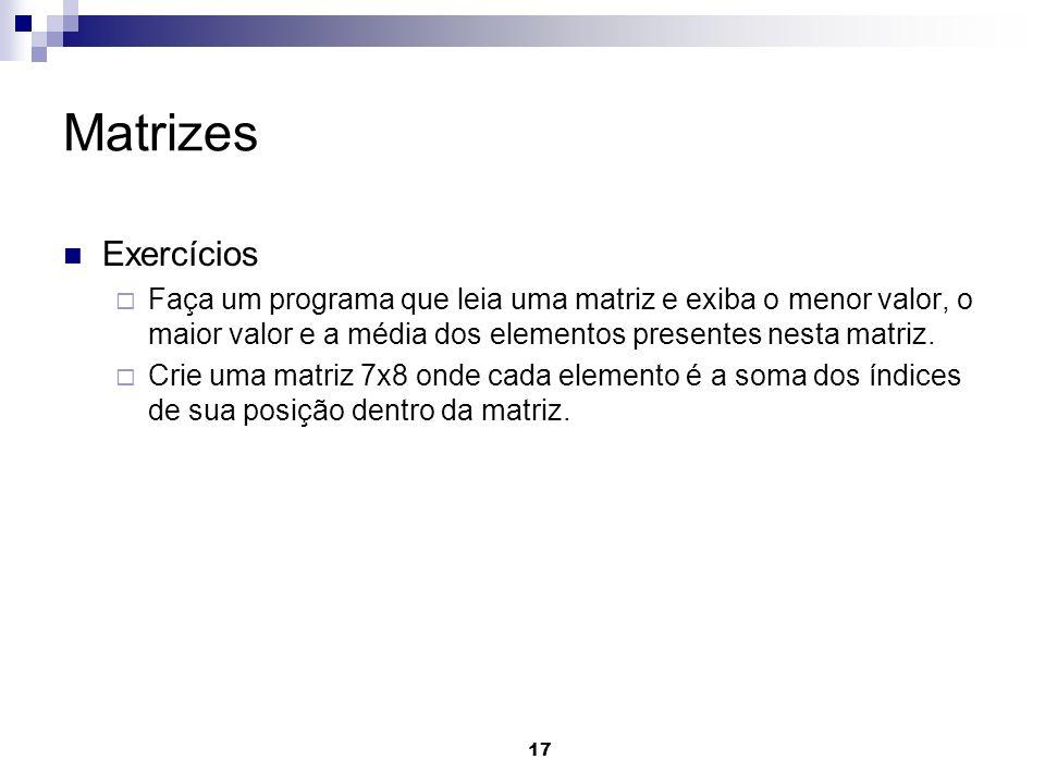 17 Matrizes Exercícios Faça um programa que leia uma matriz e exiba o menor valor, o maior valor e a média dos elementos presentes nesta matriz. Crie