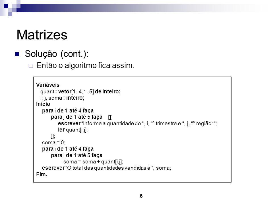 6 Matrizes Solução (cont.): Então o algoritmo fica assim: Variáveis quant : vetor[1..4,1..5] de inteiro; i, j, soma : inteiro; Início para i de 1 até 4 faça para j de 1 até 5 faça [[ escrever Informe a quantidade do, i, º trimestre e, j, ª região: ; ler quant[i,j]; ]]; soma = 0; para i de 1 até 4 faça para j de 1 até 5 faça soma = soma + quant[i,j]; escrever O total das quantidades vendidas é, soma; Fim.