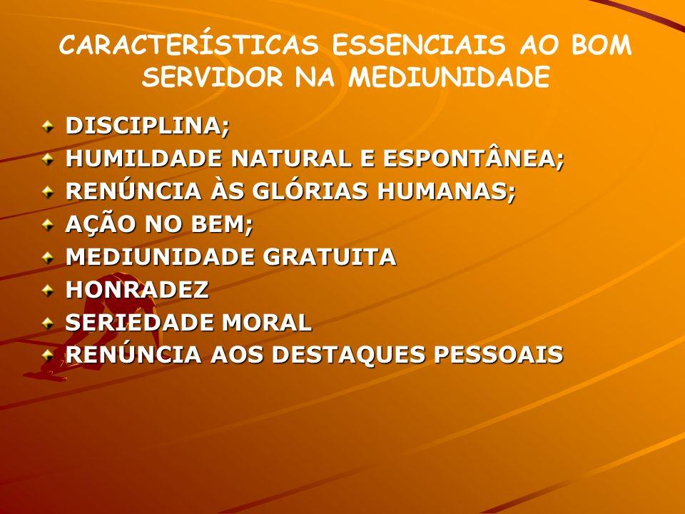 CARACTERÍSTICAS ESSENCIAIS AO BOM SERVIDOR NA MEDIUNIDADE DISCIPLINA; HUMILDADE NATURAL E ESPONTÂNEA; RENÚNCIA ÀS GLÓRIAS HUMANAS; AÇÃO NO BEM; MEDIUN
