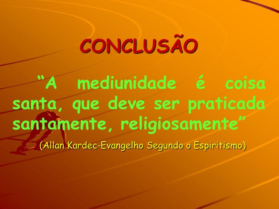 CONCLUSÃO A mediunidade é coisa santa, que deve ser praticada santamente, religiosamente (Allan Kardec-Evangelho Segundo o Espiritismo)