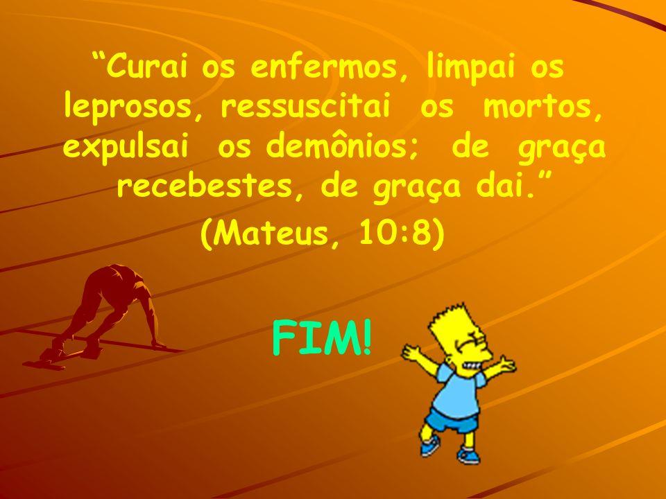 Curai os enfermos, limpai os leprosos, ressuscitai os mortos, expulsai os demônios; de graça recebestes, de graça dai. (Mateus, 10:8) FIM!