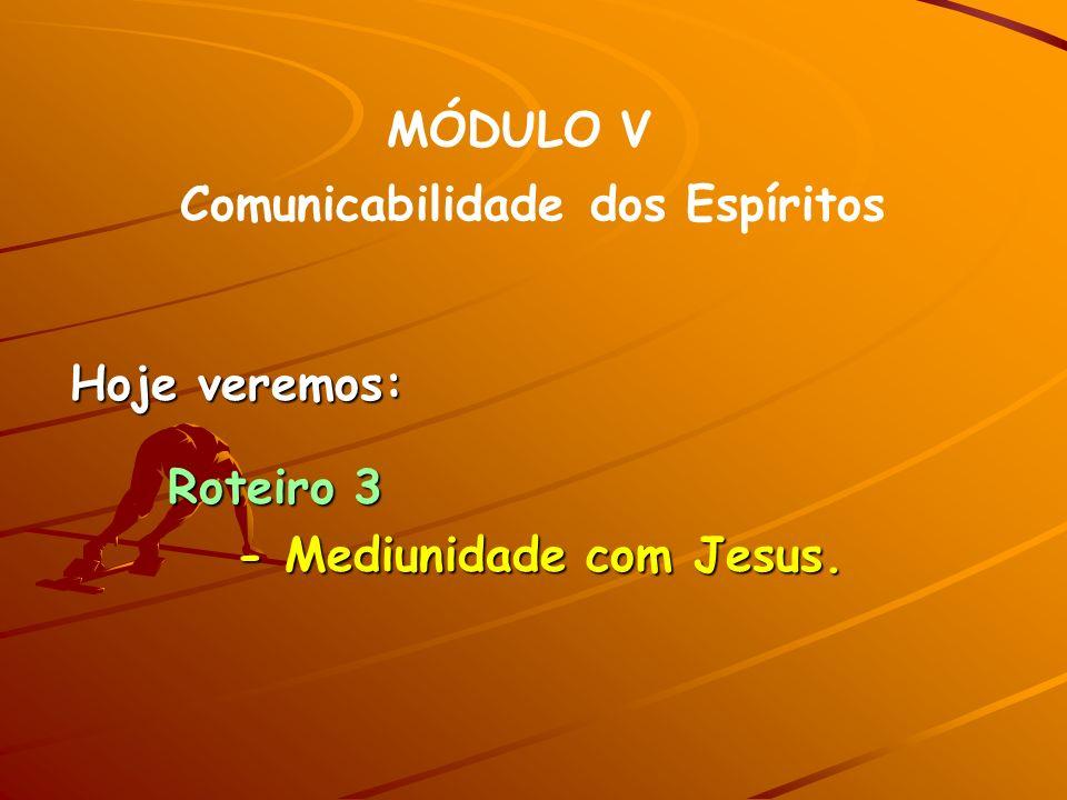 MÓDULO V Comunicabilidade dos Espíritos Hoje veremos: Roteiro 3 Roteiro 3 - Mediunidade com Jesus.