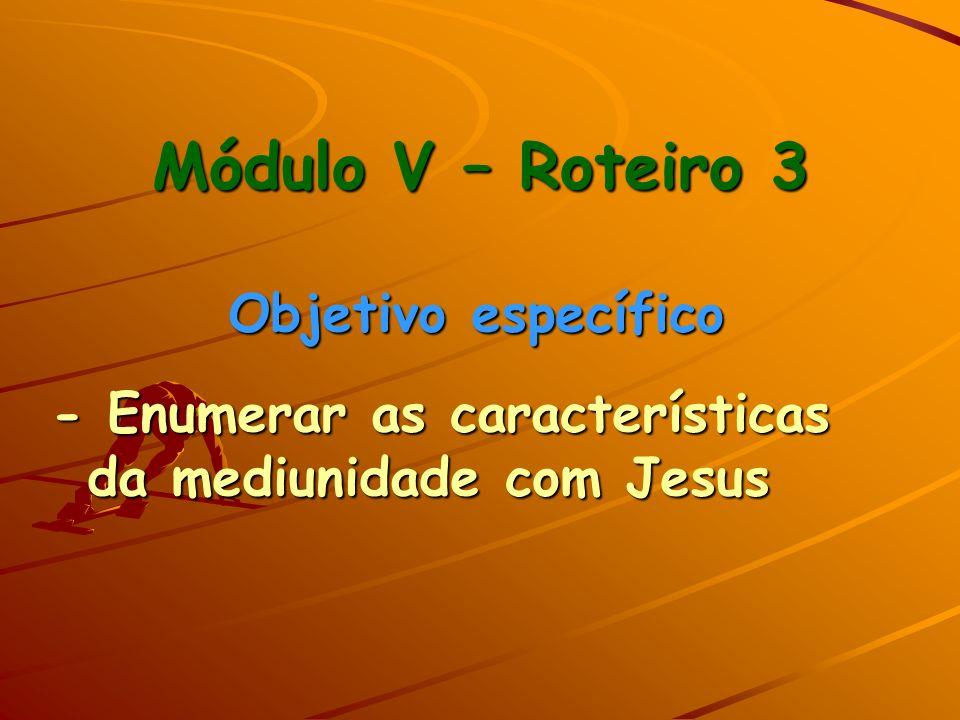 Módulo V – Roteiro 3 Objetivo específico - Enumerar as características da mediunidade com Jesus