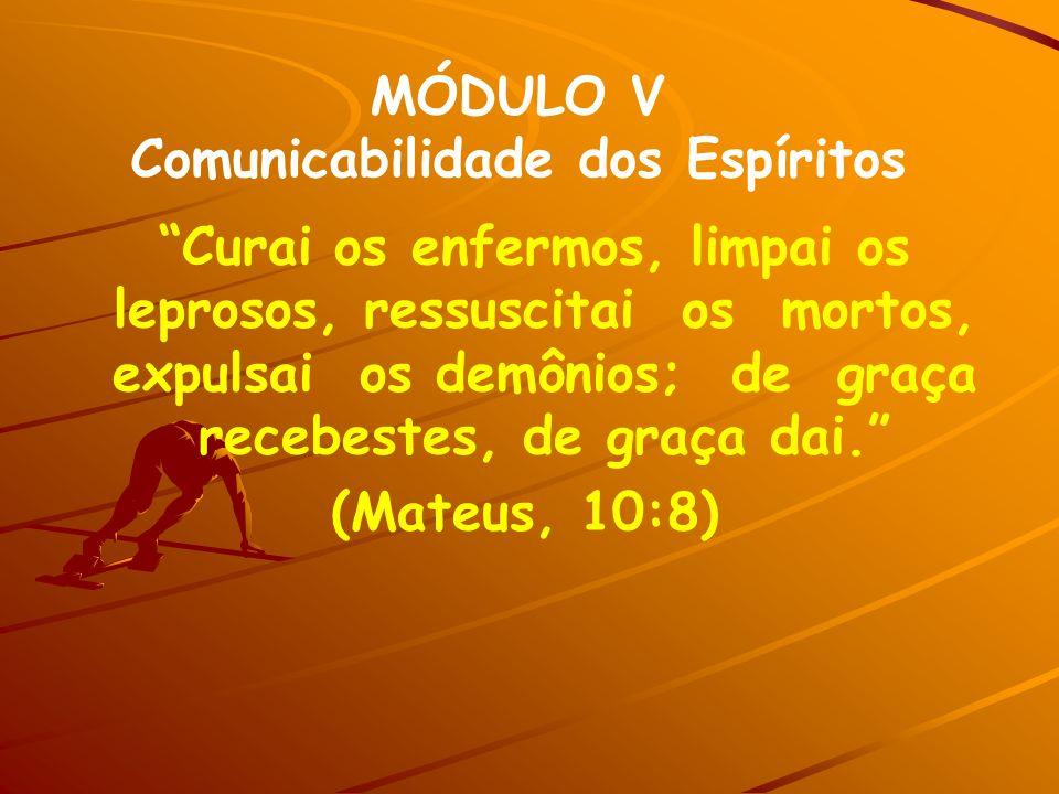 MÓDULO V Comunicabilidade dos Espíritos Curai os enfermos, limpai os leprosos, ressuscitai os mortos, expulsai os demônios; de graça recebestes, de gr