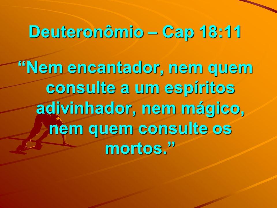 Deuteronômio – Cap 18:11 Deuteronômio – Cap 18:11 Nem encantador, nem quem consulte a um espíritos adivinhador, nem mágico, nem quem consulte os morto