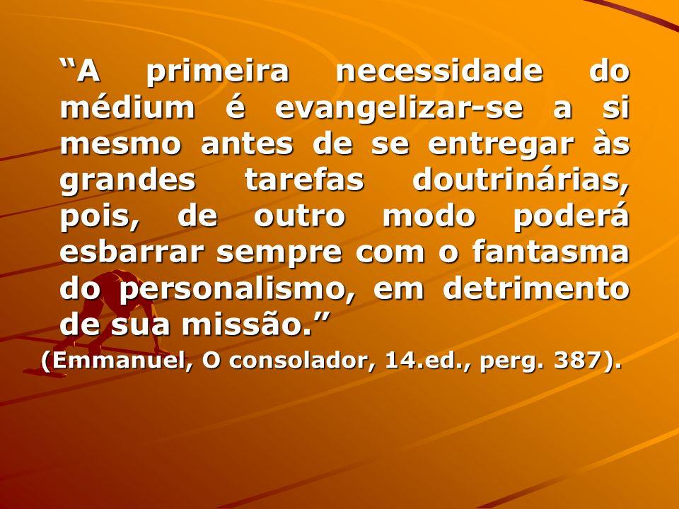 A primeira necessidade do médium é evangelizar-se a si mesmo antes de se entregar às grandes tarefas doutrinárias, pois, de outro modo poderá esbarrar