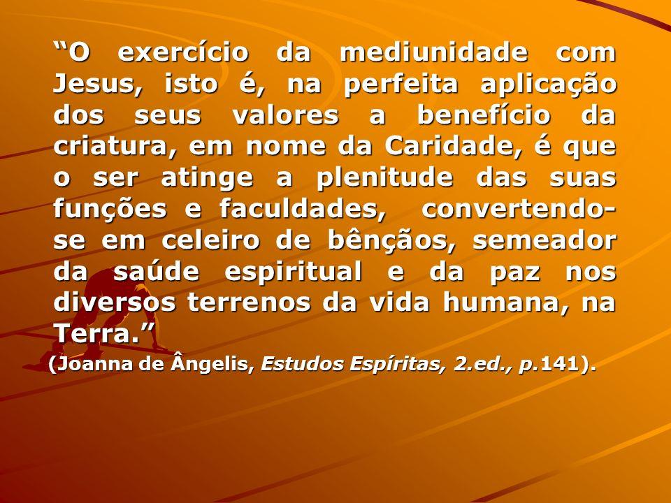 O exercício da mediunidade com Jesus, isto é, na perfeita aplicação dos seus valores a benefício da criatura, em nome da Caridade, é que o ser atinge