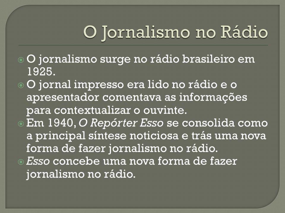 O jornalismo surge no rádio brasileiro em 1925. O jornal impresso era lido no rádio e o apresentador comentava as informações para contextualizar o ou