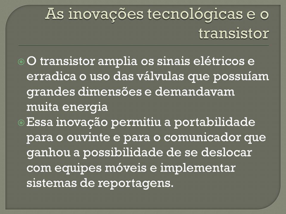 O transistor amplia os sinais elétricos e erradica o uso das válvulas que possuíam grandes dimensões e demandavam muita energia Essa inovação permitiu