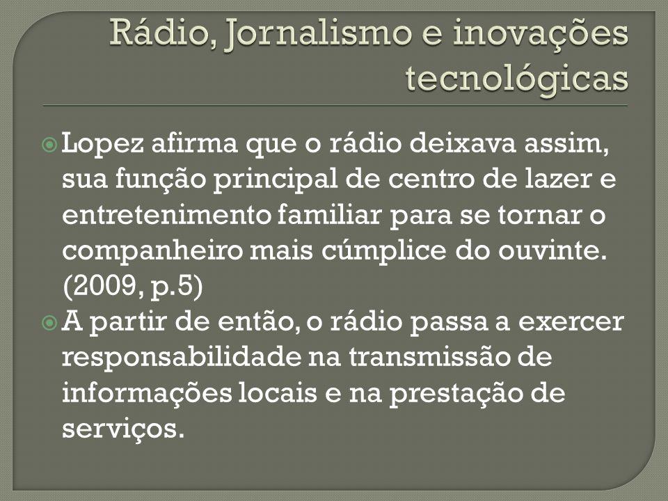 Lopez afirma que o rádio deixava assim, sua função principal de centro de lazer e entretenimento familiar para se tornar o companheiro mais cúmplice do ouvinte.