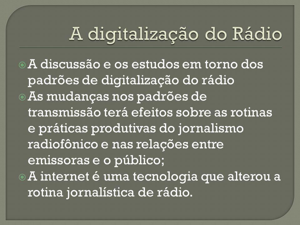 A discussão e os estudos em torno dos padrões de digitalização do rádio As mudanças nos padrões de transmissão terá efeitos sobre as rotinas e práticas produtivas do jornalismo radiofônico e nas relações entre emissoras e o público; A internet é uma tecnologia que alterou a rotina jornalística de rádio.