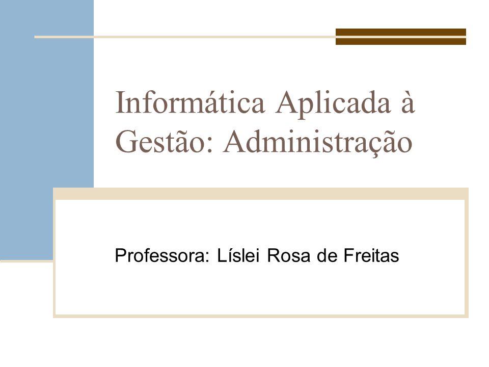 Informática Aplicada à Gestão: Administração Professora: Líslei Rosa de Freitas