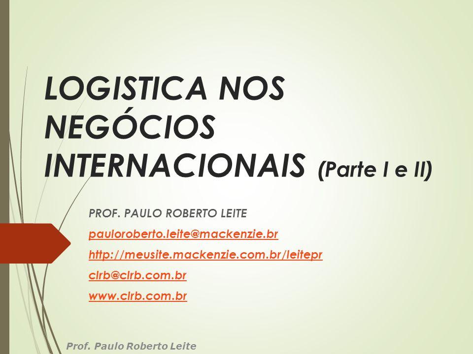 LOGISTICA NOS NEGÓCIOS INTERNACIONAIS (Parte I e II) PROF. PAULO ROBERTO LEITE pauloroberto.leite@mackenzie.br http://meusite.mackenzie.com.br/leitepr
