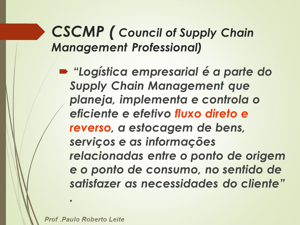 Prof.Paulo Roberto Leite CSCMP ( Council of Supply Chain Management Professional) Logística empresarial é a parte do Supply Chain Management que plane
