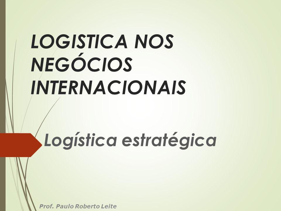 LOGISTICA NOS NEGÓCIOS INTERNACIONAIS Logística estratégica Prof. Paulo Roberto Leite