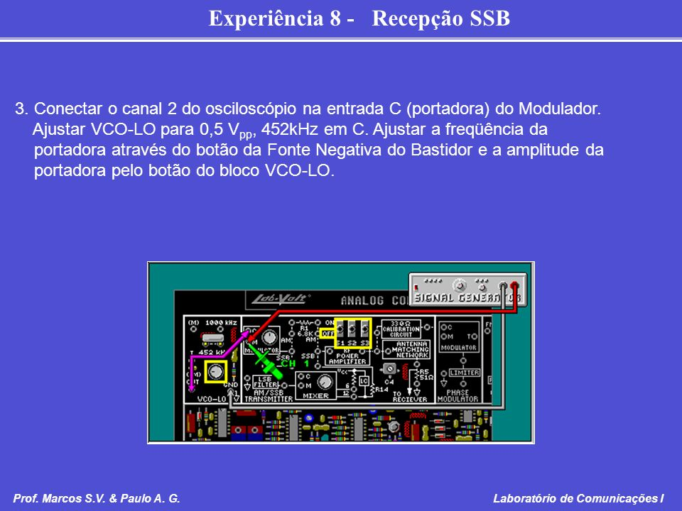 Experiência 8 - Recepção SSB Prof. Marcos S.V. & Paulo A. G. Laboratório de Comunicações I 3. Conectar o canal 2 do osciloscópio na entrada C (portado
