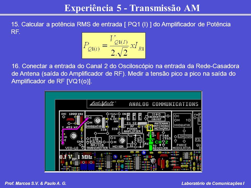 Experiência 5 - Transmissão AM Prof. Marcos S.V. & Paulo A. G. Laboratório de Comunicações I 15. Calcular a potência RMS de entrada [ PQ1 (I) ] do Amp