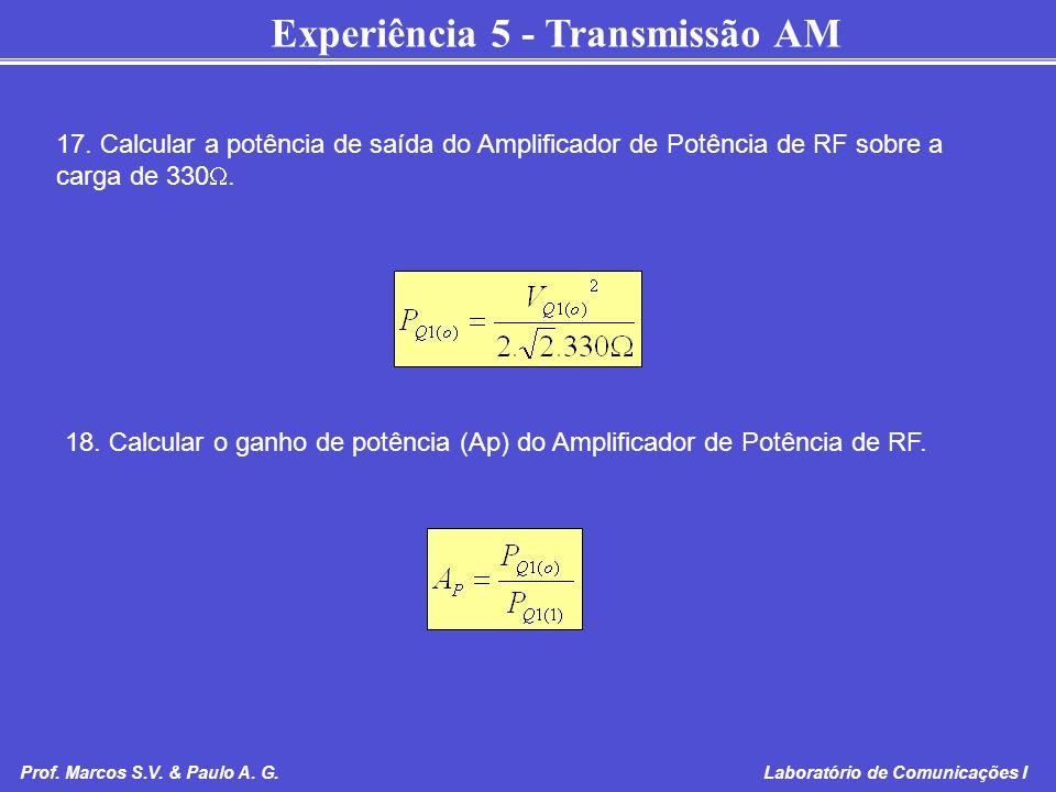 Experiência 5 - Transmissão AM Prof. Marcos S.V. & Paulo A. G. Laboratório de Comunicações I 17. Calcular a potência de saída do Amplificador de Potên