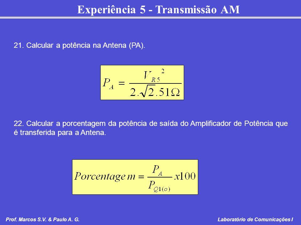 Experiência 5 - Transmissão AM Prof. Marcos S.V. & Paulo A. G. Laboratório de Comunicações I 21. Calcular a potência na Antena (PA). 22. Calcular a po