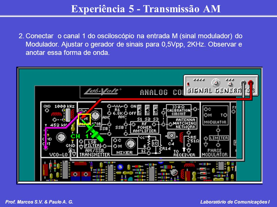 Experiência 5 - Transmissão AM Prof. Marcos S.V. & Paulo A. G. Laboratório de Comunicações I 2.Conectar o canal 1 do osciloscópio na entrada M (sinal