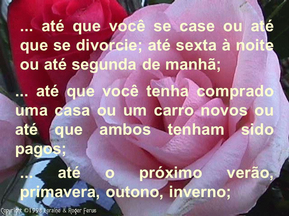 ... até que você se case ou até que se divorcie; até sexta à noite ou até segunda de manhã;... até que você tenha comprado uma casa ou um carro novos