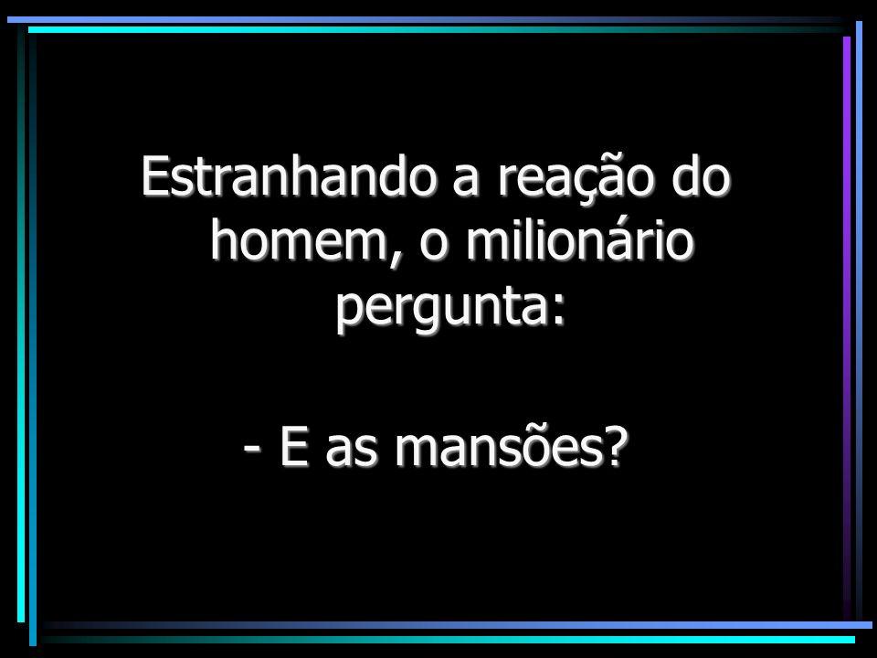 Estranhando a reação do homem, o milionário pergunta: - E as mansões?