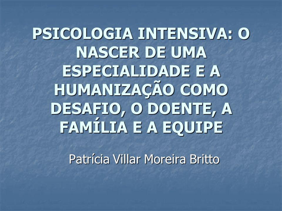 PSICOLOGIA INTENSIVA: O NASCER DE UMA ESPECIALIDADE E A HUMANIZAÇÃO COMO DESAFIO, O DOENTE, A FAMÍLIA E A EQUIPE Patrícia Villar Moreira Britto