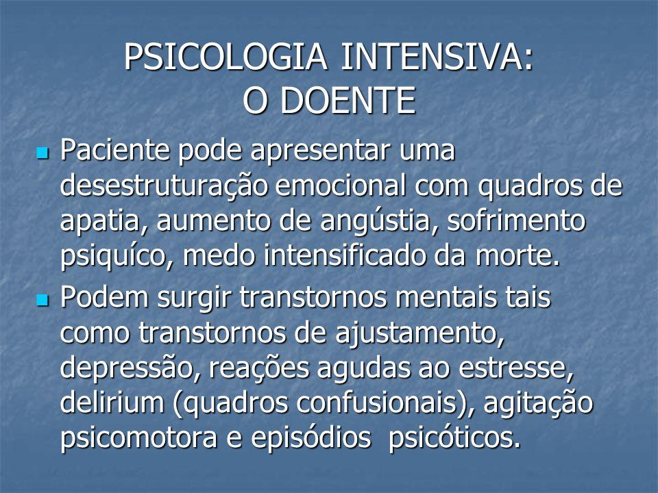 PSICOLOGIA INTENSIVA: O DOENTE Paciente pode apresentar uma desestruturação emocional com quadros de apatia, aumento de angústia, sofrimento psiquíco,