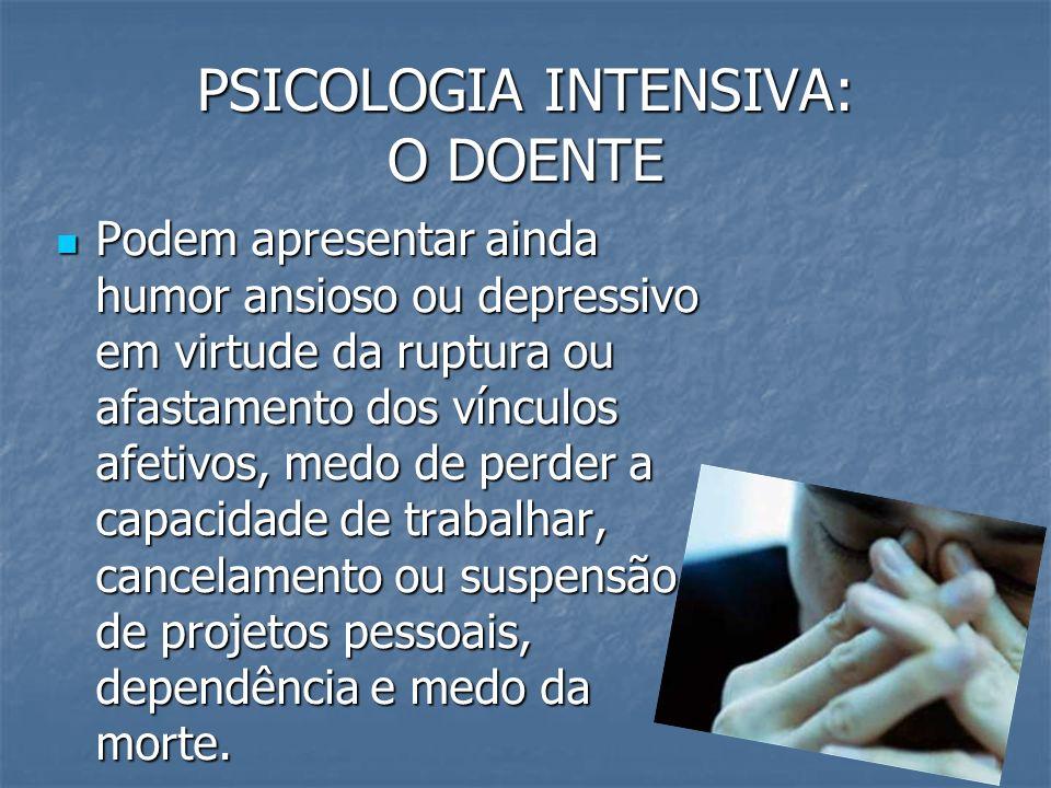 PSICOLOGIA INTENSIVA: O DOENTE Podem apresentar ainda humor ansioso ou depressivo em virtude da ruptura ou afastamento dos vínculos afetivos, medo de