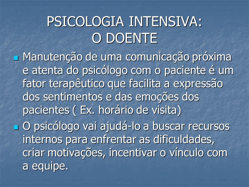 PSICOLOGIA INTENSIVA: O DOENTE Manutenção de uma comunicação próxima e atenta do psicólogo com o paciente é um fator terapêutico que facilita a expres